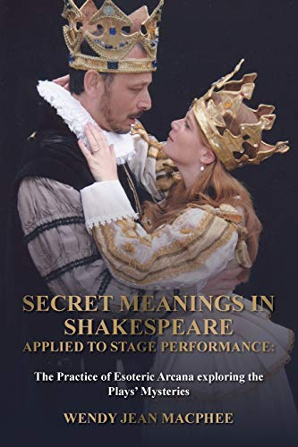 Secret Meanings In Shakespeare Applied To Stage Performance: The Practice of Esoteric Arcana exploring the Plays' Mysteries