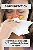 Sinus Infection: The Ultimate Guidance To Treat Sinus Infection At Home: Clogged Ear Sinus Infection (English Edition)