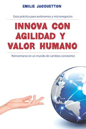 Innova con agilidad y valor humano: Guía práctica para autónomos y micronegocios: Reinventarse en un mundo de cambios constantes