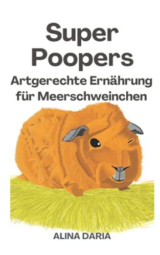 Super Poopers – Artgerechte Ernährung für Meerschweinchen: Ein Ratgeber zum angemessenen Meerschweinchenfutter und zur Reduzierung deiner Kosten