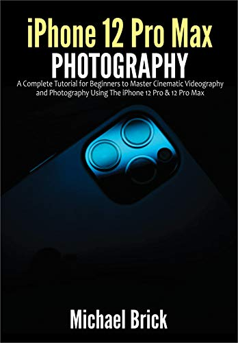iPhone 12 Pro Max Photography: A Complete Tutorial for Beginners to Master Cinematic Videography and Photography Using The iPhone 12 Pro & 12 Pro Max (English Edition)