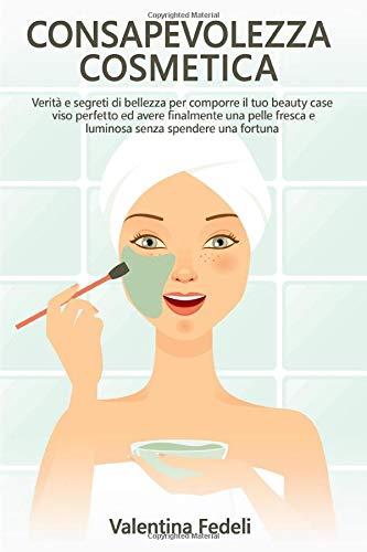 Consapevolezza Cosmetica: Verità e segreti di bellezza per comporre il tuo beauty case viso perfetto ed avere finalmente una pelle fresca e luminosa senza spendere una fortuna.