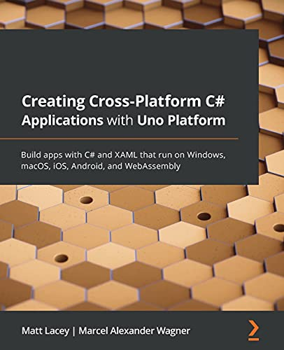Creating Cross-platform C# Applications with Uno: Build apps with C# and XAML that run on Windows, macOS, iOS, Android, and WebAssembly Front Cover