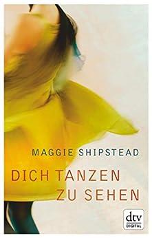 Dich tanzen zu sehen: Roman (German Edition) by [Maggie Shipstead, Karen Nölle]