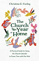 The Church Year at Home: A Practical Guide for Using the Church Calendar to Frame Time with Our Kids