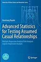 Advanced Statistics for Testing Assumed Casual Relationships: Multiple Regression Analysis Path Analysis Logistic Regression Analysis (University of Tehran Science and Humanities Series)