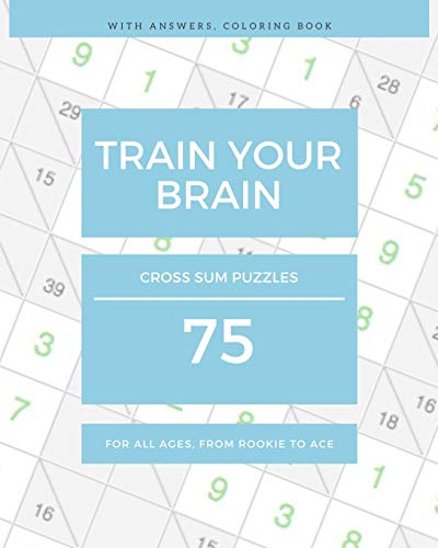 TRAIN YOUR BRAIN: 75 Cross Sum Puzzles For All Ages, from Rookie to Ace (with Answers, Coloring Book)