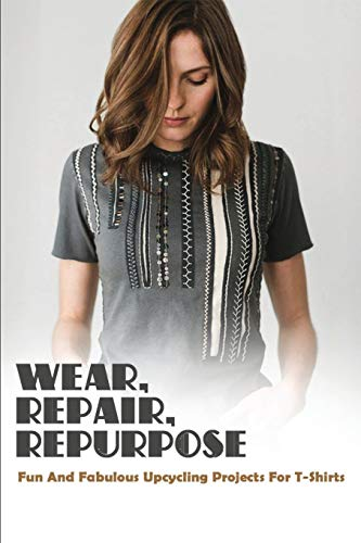 Wear, Repair, Repurpose: Fun And Fabulous Upcycling Projects For T-Shirts: T-Shirts For Women