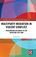 Multiparty Mediation in Violent Conflict: Peacemaking Diplomacy in the Tajikistan Civil War (Routledge Studies in Security and Conflict Management)