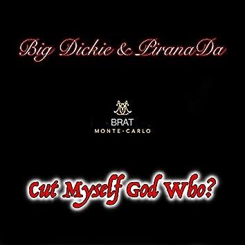 Cut Myself God Who? (feat. Big Dickie & PiranaDa)