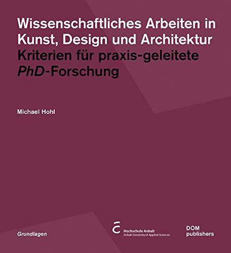 Wissenschaftliches Arbeiten in Kunst, Design und Architektur: Kriterien für praxisgeleitete PhD-Forschung (Grundlagen/Basics)