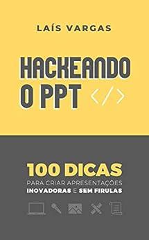HACKEANDO O PPT: 100 dicas para criar apresentações inovadoras e sem firulas por [Laís Vargas, Breno Vargas]