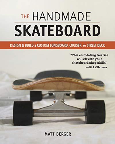 The Handmade Skateboard: Design & Build Your Own Custom Longboard, Cruiser, or Street Deck