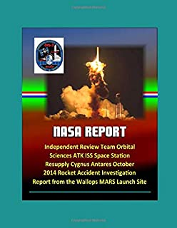 NASA Report: Independent Review Team Orbital Sciences ATK ISS Space Station Resupply Cygnus Antares October 2014 Rocket Accident Investigation Report from the Wallops MARS Launch Site