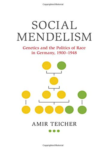 Social Mendelism: Genetics and the Politics of Race in Germany, 1900-1948 (Science in History) by Amir Teicher