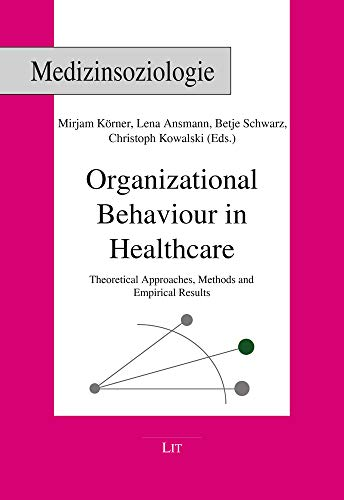 Organizational Behaviour in Healthcare: Theoretical Approaches, Methods and Empirical Results (Medizinsoziologie, Band 28)