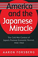 America and the Japanese Miracle: The Cold War Context of Japan's Postwar Economic Revival, 1950-1960 (Luther Hartwell Hodges Series on Business, Society, and the State)