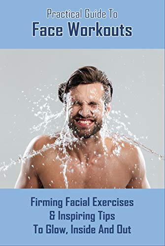 Practical Guide To Face Workouts: Firming Facial Exercises & Inspiring Tips To Glow, Inside And Out: Facial Acupuncture (English Edition)