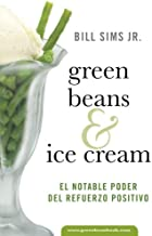 Green Beans & Ice Cream: El Notable Poder Del Refuerzo Positivo (Spanish Edition)