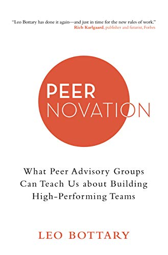 Peernovation: What Peer Advisory Groups Can Teach Us About Building High-Performing Teams by [Leo Bottary]