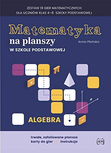 Matematyka na planszy w szkole podstawowej Algebra: Zestaw 19 gier matematycznych dla uczniów klas 4–8 szkoły podstawowej
