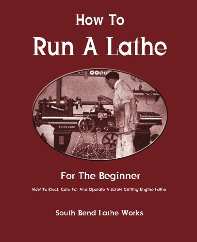 How To Run A Lathe: For The Beginner: How To Erect, Care For And Operate A Screw Cutting Engine Lathe