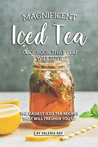 Magnificent Iced Tea Cookbook That You Will Love: The Easiest Iced Tea Recipes That Will Freshen You Up