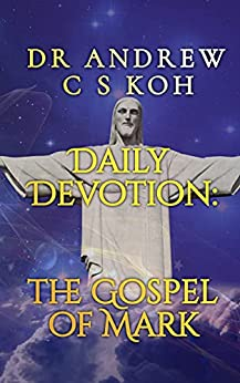 Daily Devotion Gospel of Mark: An Expository Bible Study on the Gospel of Mark (New Testament Verse-by-Verse Expositional Commentary) by [Dr Andrew C. S. Koh, Rev. Richard Yew]