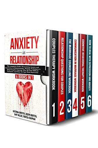 Anxiety in Relationship: 6 Books in 1: Overcoming Anxiety and insecurity in Relationships, Therapy Techniques to Stop Couples Arguing, Why We Pick Difficult Partners, and How To Cope With Depression