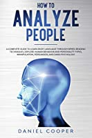 How to Analyze People: A Complete Guide to Learn Body Language Through Speed-Reading Techniques, Explore Human Behavior and Personality Types, Manipulation, Persuasion, and Dark Psychology (Emotional Intelligence Mastery Collection)