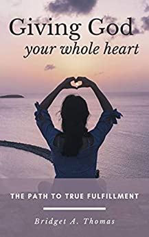 Giving God Your Whole Heart: The Path to True Fulfillment by [Bridget A. Thomas]