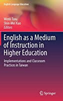 English as a Medium of Instruction in Higher Education: Implementations and Classroom Practices in Taiwan (English Language Education, 8)