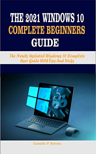 THE 2021 WINDOWS 10 COMPLETE BEGINNERS GUIDE: The Newly Updated Windows 10 Complete User Guide With Tips And Tricks (English Edition)
