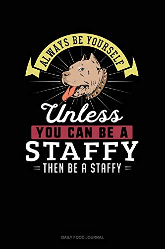 Always Be Yourself Unless You Can Be A Staffy Then Be A Staffy: Daily Food Journal