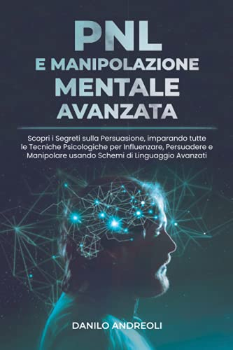 PNL E Manipolazione Mentale Avanzata: Scopri i Segreti sulla Persuasione, imparando tutte le Tecniche Psicologiche per Influenzare, Persuadere e Manipolare usando Schemi di Linguaggio Avanzati
