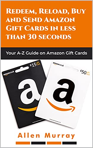 REDEEM, RELOAD, BUY AND SEND AMAZON GIFT CARDS IN LESS THAN 30 SECONDS: YOUR A-Z GUIDE ON AMAZON GIFT CARDS (English Edition)