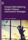 Female Child Soldiering, Gender Violence, and Feminist Theologies