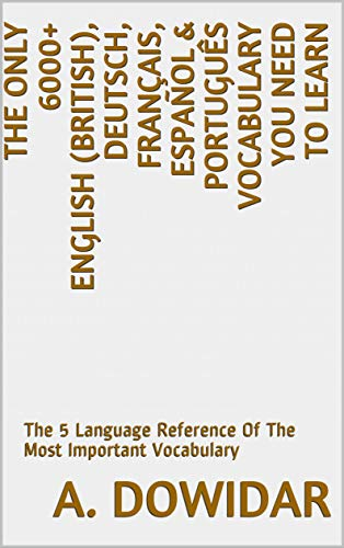 The Only 6000+ English (British), Deutsch, Français, Español & Português Vocabulary You Need To Learn: The 5 Language Reference Of The Most Important Vocabulary (English Edition)