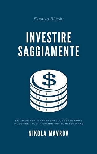 Investire Saggiamente: La guida per imparare velocemente come investire i tuoi risparmi con il metodo PAC (Finanza Ribelle Vol. 1)