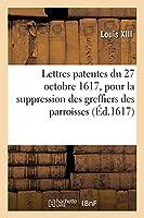 Lettres Patentes Du 27 Octobre 1617, Pour La Suppression Des Greffiers Des Parroisses: Et Création En Tiltre d'Office Héréditaire, Des Commissaires À Faire Les Roolles Des Tailles