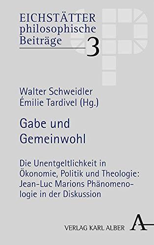 Gabe und Gemeinwohl: Die Unentgeltlichkeit in Ökonomie, Politik und Theologie: Jean-Luc Marions Phänomenologie in der Diskussion (Eichstätter philosophiesche Studien, Band 3)