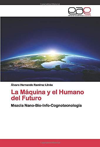 La Máquina y el Humano del Futuro: Mezcla Nano-Bio-Info-Cognotecnología
