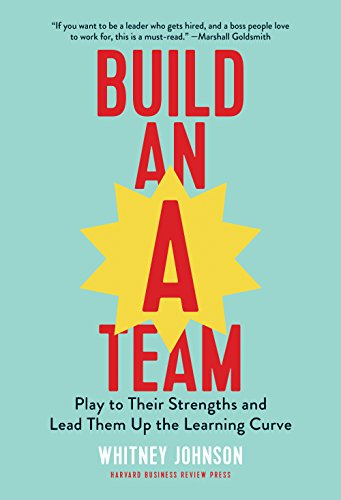 "Build an ""A"" Team: Play to Their Strengths and Lead Them Up the Learning Curve"