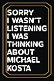 Sorry I wasn't listening I was thinking about Michael Kosta: Lined Journal Notebook Birthday Gift for Michael Kosta Lovers:6x 9 inches and 100 pages