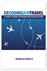 Decoding Air Travel: A Guide to Saving on Airfare and Flying in Luxury Kindle Edition