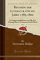 Revision Der Literatur Fuer Die Jahre 1785-1800, Vol. 1: In Ergaenzungsblaettern Zur Allg. Lit. Zeitung Dieses Zeitraums; Erster Band (Classic Reprint)
