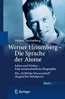 """Werner Heisenberg - Die Sprache der Atome: Leben und Wirken - Eine wissenschaftliche Biographie - Die """"Froehliche Wissenschaft"""" (Jugend bis Nobelpreis)"""