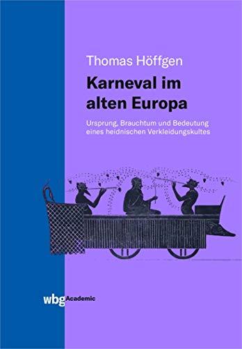 Karneval im alten Europa: Ursprung, Brauchtum und Bedeutung eines heidnischen Verkleidungskultes