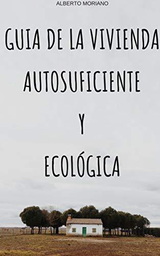 GUIA DE LA VIVIENDA AUTOSUFICIENTE Y ECOLÓGICA (ECOLOGÍA, VIDA SOSTENIBLE, CONSEJOS DE AHORRO, CULTIVOS Y CRIANZA DE ANIMALES nº 2)