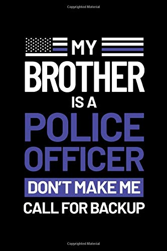 "My Brother is a Police Officer Don't Make Me Call for Backup: Journal / Notebook / Diary Gift - 6""x9"" - 120 pages - White Lined Paper - Matte Cover"